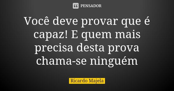 Você deve provar que é capaz! E quem mais precisa desta prova chama-se ninguém... Frase de Ricardo Majela.