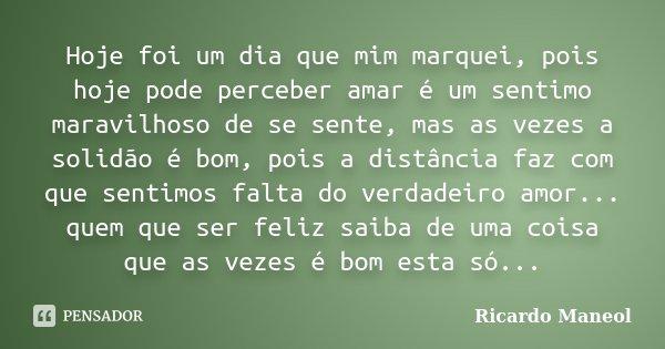 Hoje foi um dia que mim marquei, pois hoje pode perceber amar é um sentimo maravilhoso de se sente, mas as vezes a solidão é bom, pois a distância faz com que s... Frase de Ricardo Maneol.