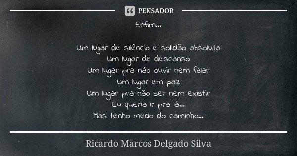 Enfim... Um lugar de silêncio e solidão absoluta Um lugar de descanso Um lugar pra não ouvir nem falar Um lugar em paz Um lugar pra não ser nem existir Eu queri... Frase de Ricardo Marcos Delgado Silva.