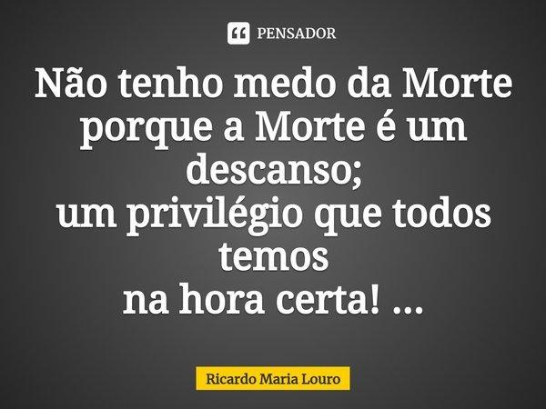 Não tenho medo da Morte porque a Morte é um descanso; um privilégio que todos temos na hora certa! ...... Frase de Ricardo Maria Louro.