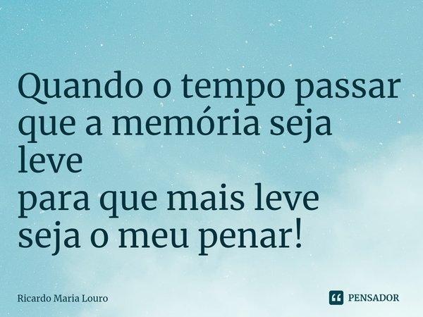 Quando o tempo passar que a memória seja leve para que mais leve seja o meu penar!... Frase de Ricardo Maria Louro.