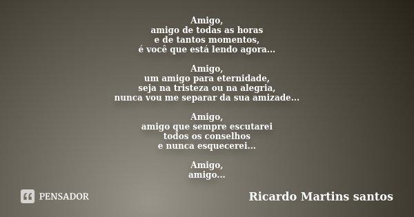 Amigo, amigo de todas as horas e de tantos momentos, é você que está lendo agora... Amigo, um amigo para eternidade, seja na tristeza ou na alegria, nunca vou m... Frase de Ricardo Martins Santos.