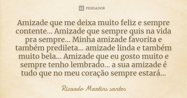 Amizade que me deixa muito feliz e sempre contente... Amizade que sempre quis na vida pra sempre... Minha amizade favorita e também predileta... amizade linda e... Frase de Ricardo Martins Santos.