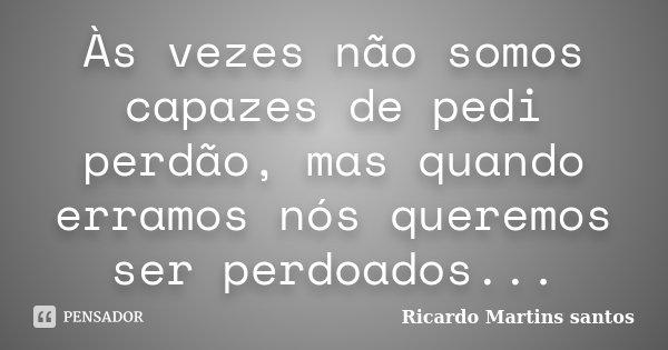 Às vezes não somos capazes de pedi perdão, mas quando erramos nós queremos ser perdoados...... Frase de Ricardo Martins Santos.