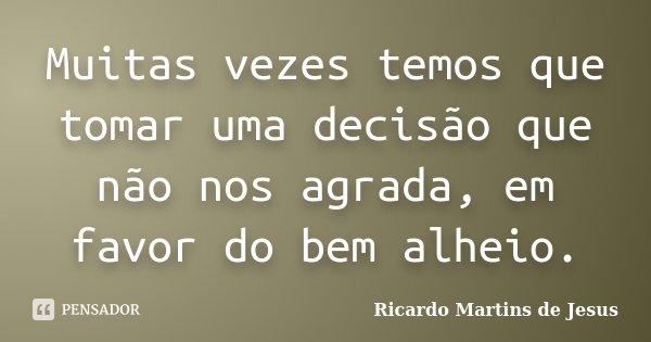 Muitas vezes temos que tomar uma decisão que não nos agrada, em favor do bem alheio.... Frase de Ricardo Martins de Jesus.