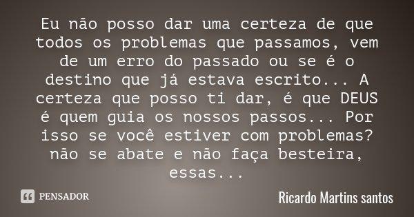 Eu não posso dar uma certeza de que todos os problemas que passamos, vem de um erro do passado ou se é o destino que já estava escrito... A certeza que posso ti... Frase de Ricardo Martins santos.