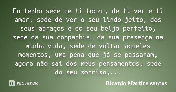 Eu tenho sede de ti tocar, de ti ver e ti amar, sede de ver o seu lindo jeito, dos seus abraços e do seu beijo perfeito, sede da sua companhia, da sua presença ... Frase de Ricardo Martins Santos.