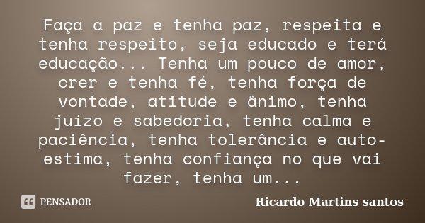 Faça a paz e tenha paz, respeita e tenha respeito, seja educado e terá educação... Tenha um pouco de amor, crer e tenha fé, tenha força de vontade, atitude e ân... Frase de Ricardo Martins Santos.