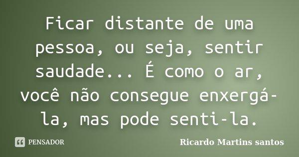 Ficar distante de uma pessoa, ou seja, sentir saudade... É como o ar, você não consegue enxerga-la, mas pode senti-la.... Frase de Ricardo Martins Santos.