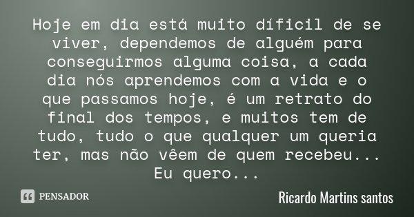 Hoje em dia está muito díficil de se viver, dependemos de alguém para conseguirmos alguma coisa, a cada dia nós aprendemos com a vida e o que passamos hoje, é u... Frase de Ricardo Martins santos.
