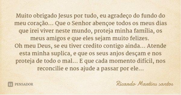 Muito obrigado Jesus por tudo, eu agradeço do fundo do meu coração... Que o Senhor abençoe todos os meus dias que irei viver neste mundo, proteja minha família,... Frase de Ricardo Martins santos.
