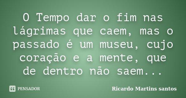 O Tempo dar o fim nas lágrimas que caem, mas o passado é um museu, cujo coração e a mente, que de dentro não saem...... Frase de Ricardo Martins Santos.