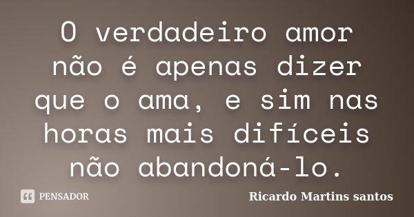 O verdadeiro amor não é apenas dizer que o ama, e sim nas horas mais difíceis não abandoná-lo.... Frase de Ricardo Martins Santos.
