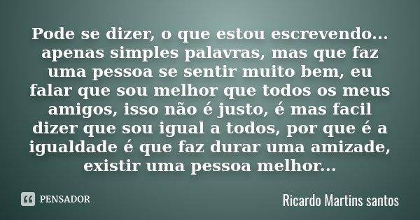 Pode se dizer, o que estou escrevendo... apenas simples palavras, mas que faz uma pessoa se sentir muito bem, eu falar que sou melhor que todos os meus amigos, ... Frase de Ricardo Martins santos.