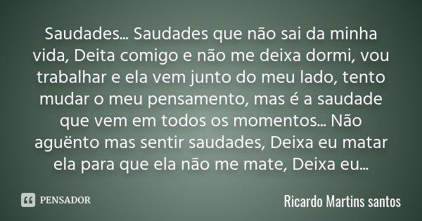 Saudades... Saudades que não sai da minha vida, Deita comigo e não me deixa dormi, vou trabalhar e ela vem junto do meu lado, tento mudar o meu pensamento, mas ... Frase de Ricardo Martins Santos.
