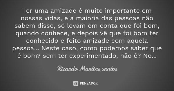 Ter uma amizade é muito importante em nossas vidas, e a maioria das pessoas não sabem disso, só levam em conta que foi bom, quando conhece, e depois vê que foi ... Frase de Ricardo Martins Santos.