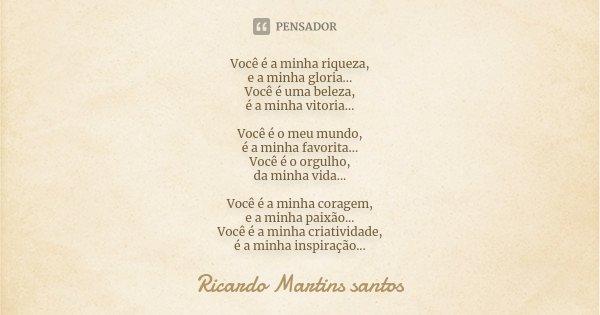 Você é a minha riqueza, e a minha gloria... Você é uma beleza, é a minha vitoria... Você é o meu mundo, é a minha favorita... Você é o orgulho, da minha vida...... Frase de Ricardo Martins Santos.