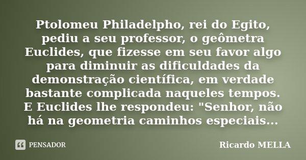 Ptolomeu Philadelpho, rei do Egito, pediu a seu professor, o geômetra Euclides, que fizesse em seu favor algo para diminuir as dificuldades da demonstração cien... Frase de Ricardo MELLA.