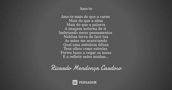 Amo-te Amo-te mais do que a carne Mais do que a alma Mais do que a palavra A imagem noturna de ti Inebriando meus pensamentos Neblina turva da face tua As mãos ... Frase de Ricardo Mendonça Cardoso.