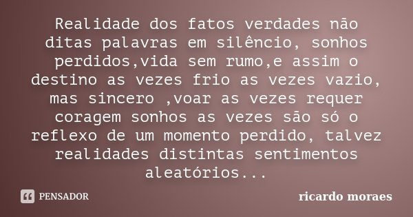 Realidade dos fatos verdades não ditas palavras em silêncio, sonhos perdidos,vida sem rumo,e assim o destino as vezes frio as vezes vazio, mas sincero ,voar as ... Frase de Ricardo moraes.