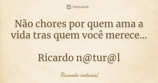 Não chores por quem ama a vida tras quem você merece... Ricardo n@tur@l... Frase de Ricardo natural.