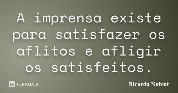 A imprensa existe para satisfazer os aflitos e afligir os satisfeitos.... Frase de Ricardo Noblat.
