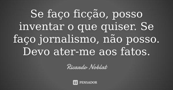 Se faço ficção, posso inventar o que quiser. Se faço jornalismo, não posso. Devo ater-me aos fatos.... Frase de Ricardo Noblat.