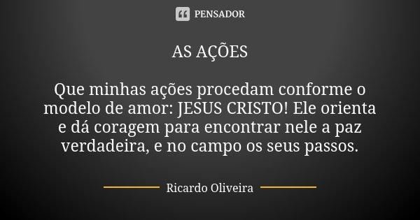 AS AÇÕES Que minhas ações procedam conforme o modelo de amor: JESUS CRISTO! Ele orienta e dá coragem para encontrar nele a paz verdadeira, e no campo os seus pa... Frase de Ricardo Oliveira.