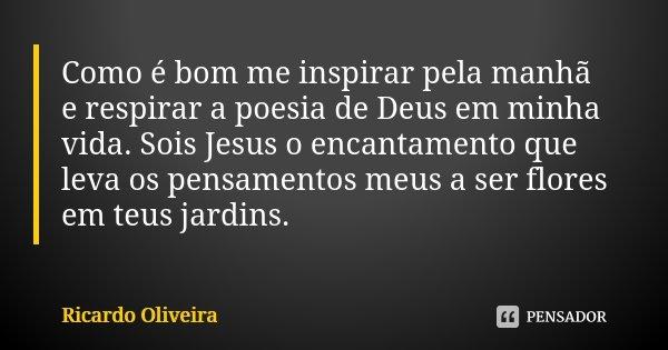 Como é bom me inspirar pela manhã e respirar a poesia de Deus em minha vida. Sois Jesus o encantamento que leva os pensamentos meus a ser flores em teus jardins... Frase de Ricardo Oliveira.
