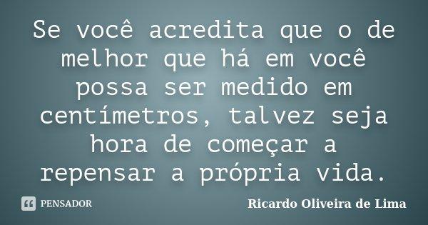 Se você acredita que o de melhor que há em você possa ser medido em centímetros, talvez seja hora de começar a repensar a própria vida.... Frase de Ricardo Oliveira de Lima.