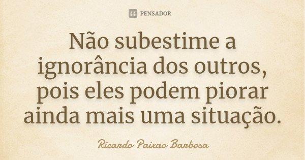 Não subestime a ignorância dos outros, pois eles podem piorar ainda mais uma situação.... Frase de Ricardo Paixao Barbosa.