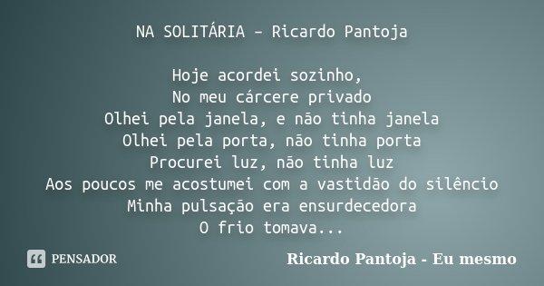 NA SOLITÁRIA – Ricardo Pantoja Hoje acordei sozinho, No meu cárcere privado Olhei pela janela, e não tinha janela Olhei pela porta, não tinha porta Procurei luz... Frase de Ricardo Pantoja - eu mesmo.