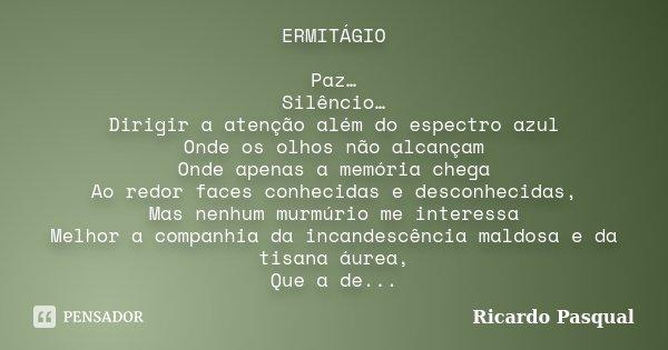 ERMITÁGIO Paz… Silêncio… Dirigir a atenção além do espectro azul Onde os olhos não alcançam Onde apenas a memória chega Ao redor faces conhecidas e desconhecida... Frase de Ricardo Pasqual.