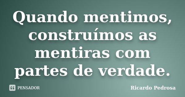 Quando mentimos, construímos as mentiras com partes de verdade.... Frase de Ricardo Pedrosa.
