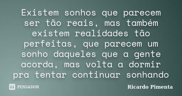 Existem sonhos que parecem ser tão reais, mas também existem realidades tão perfeitas, que parecem um sonho daqueles que a gente acorda, mas volta a dormir pra ... Frase de Ricardo Pimenta.