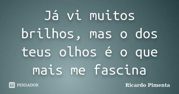 Já vi muitos brilhos, mas o dos teus olhos é o que mais me fascina... Frase de Ricardo Pimenta.