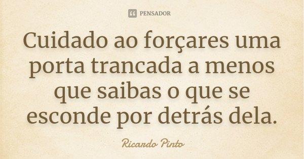 Cuidado ao forçares uma porta trancada a menos que saibas o que se esconde por detrás dela.... Frase de Ricardo Pinto.