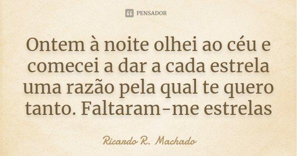 Ontem à noite olhei ao céu e comecei a dar a cada estrela uma razão pela qual te quero tanto. Faltaram-me estrelas... Frase de Ricardo R. Machado.