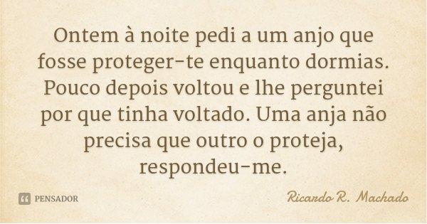 Ontem à noite pedi a um anjo que fosse proteger-te enquanto dormias. Pouco depois voltou e lhe perguntei por que tinha voltado. Uma anja não precisa que outro o... Frase de Ricardo R. Machado.