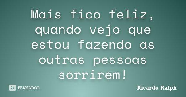 Mais fico feliz, quando vejo que estou fazendo as outras pessoas sorrirem!... Frase de Ricardo Ralph.