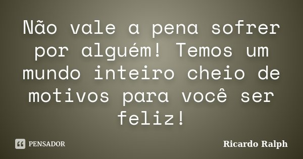 Não vale a pena sofrer por alguém! Temos um mundo inteiro cheio de motivos para você ser feliz!... Frase de Ricardo Ralph.