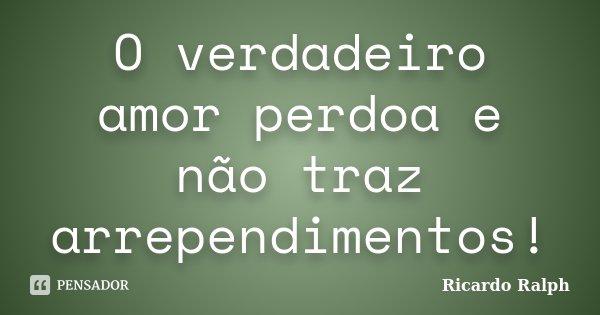 O verdadeiro amor perdoa e não traz arrependimentos!... Frase de Ricardo Ralph.