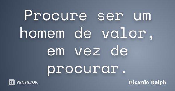 Procure ser um homem de valor, em vez de procurar.... Frase de Ricardo Ralph.