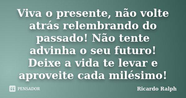 Viva o presente, não volte atrás relembrando do passado! Não tente advinha o seu futuro! Deixe a vida te levar e aproveite cada milésimo!... Frase de Ricardo Ralph.