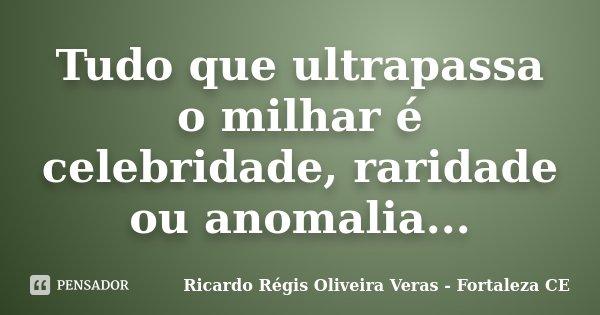 Tudo que ultrapassa o milhar é celebridade, raridade ou anomalia...... Frase de Ricardo Régis Oliveira Veras - Fortaleza CE.