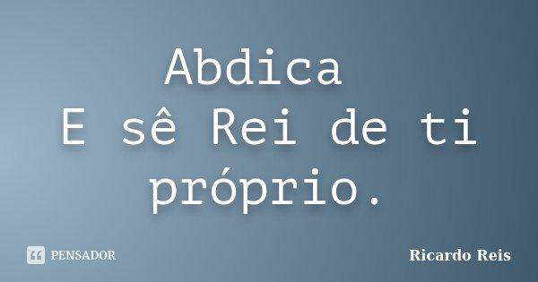 Abdica E sê Rei de ti próprio.... Frase de Ricardo Reis.