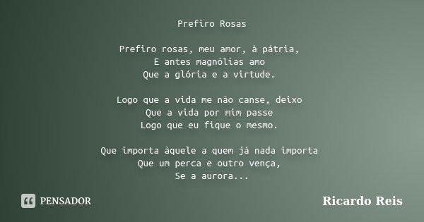 Prefiro Rosas Prefiro rosas, meu amor, à pátria, E antes magnólias amo Que a glória e a virtude. Logo que a vida me não canse, deixo Que a vida por mim passe Lo... Frase de Ricardo Reis.