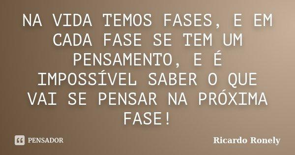 NA VIDA TEMOS FASES, E EM CADA FASE SE TEM UM PENSAMENTO, E É IMPOSSÍVEL SABER O QUE VAI SE PENSAR NA PRÓXIMA FASE!... Frase de Ricardo Ronely.