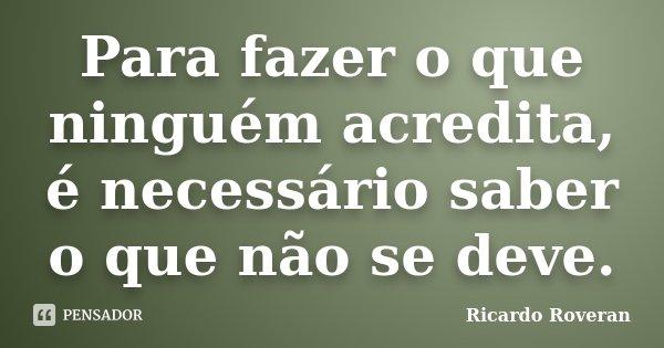 Para fazer o que ninguém acredita, é necessário saber o que não se deve.... Frase de Ricardo Roveran.