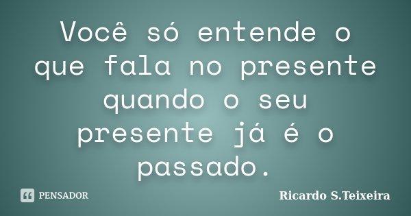 Você só entende o que fala no presente quando o seu presente já é o passado.... Frase de Ricardo S.Teixeira.